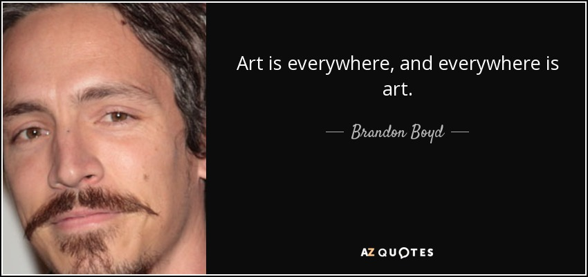 Brandon Boyd Quote Art Is Everywhere And Everywhere Is Art