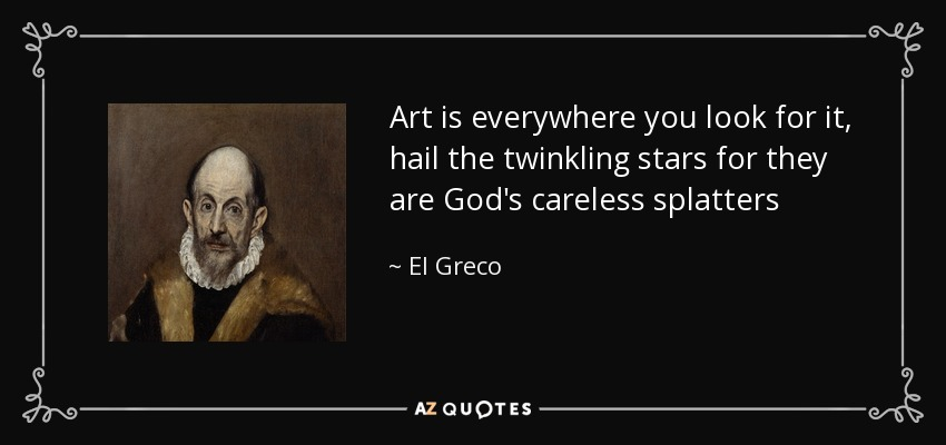 El Greco Quote Art Is Everywhere You Look For It Hail The Twinkling