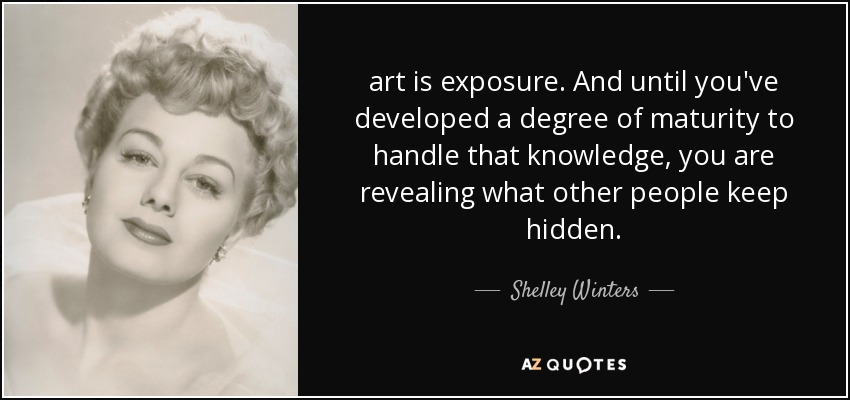 art is exposure. And until you've developed a degree of maturity to handle that knowledge, you are revealing what other people keep hidden. - Shelley Winters