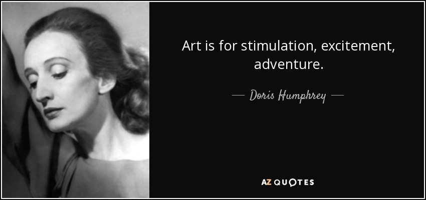 Art is for stimulation, excitement, adventure. - Doris Humphrey