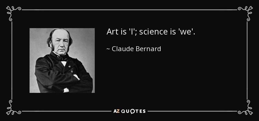 Art is 'I'; science is 'we'. - Claude Bernard