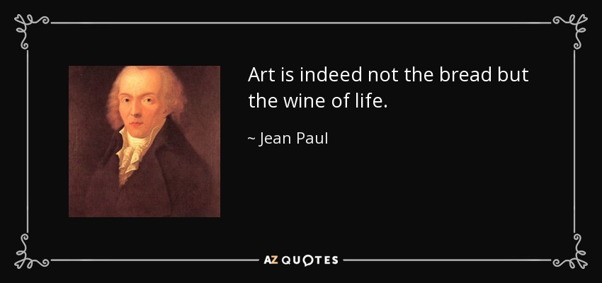 Art is indeed not the bread but the wine of life. - Jean Paul