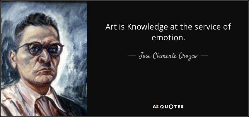 Art is Knowledge at the service of emotion. - Jose Clemente Orozco
