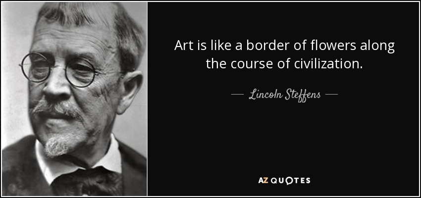 Lincoln Steffens Quote Art Is Like A Border Of Flowers Along The Course