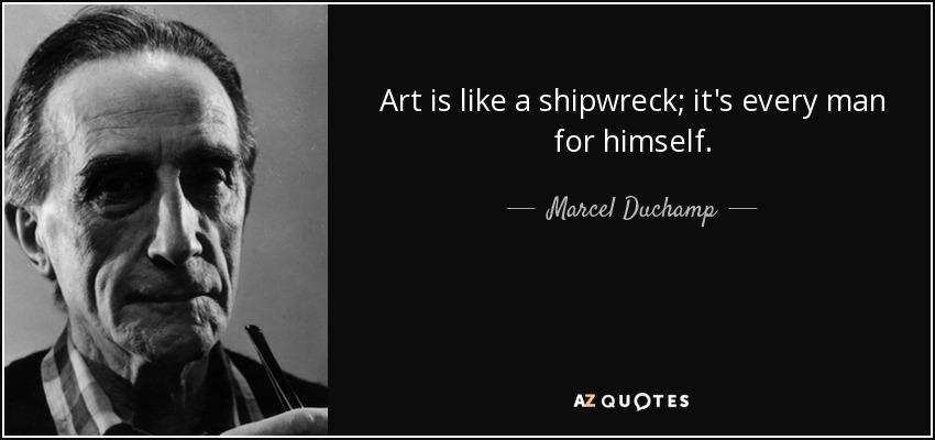 Art is like a shipwreck; it's every man for himself. - Marcel Duchamp