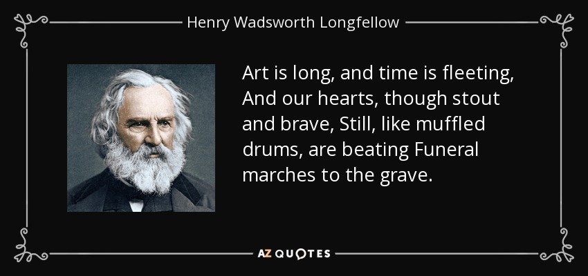Art is long, and time is fleeting, And our hearts, though stout and brave, Still, like muffled drums, are beating Funeral marches to the grave. - Henry Wadsworth Longfellow
