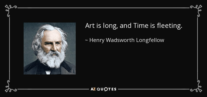Art is long, and Time is fleeting. - Henry Wadsworth Longfellow