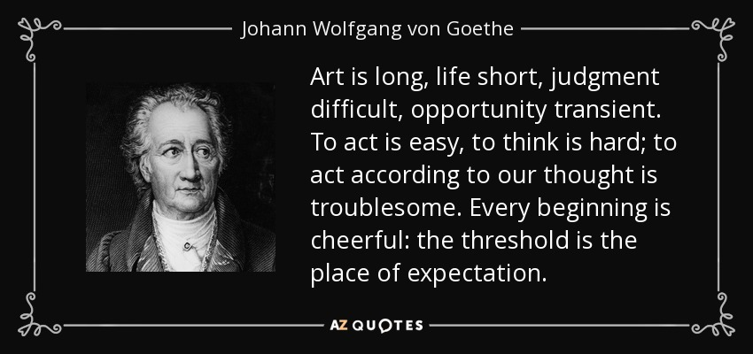 Art is long, life short, judgment difficult, opportunity transient. To act is easy, to think is hard; to act according to our thought is troublesome. Every beginning is cheerful: the threshold is the place of expectation. - Johann Wolfgang von Goethe