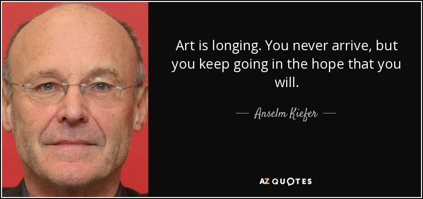 Art is longing. You never arrive, but you keep going in the hope that you will. - Anselm Kiefer