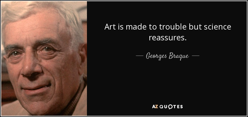 Art is made to trouble but science reassures. - Georges Braque
