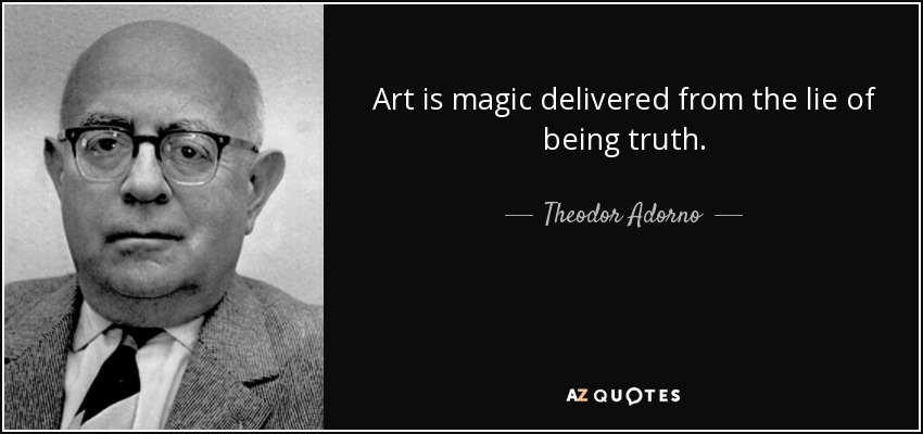 Art is magic delivered from the lie of being truth. - Theodor Adorno