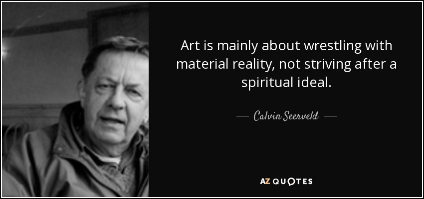 Art is mainly about wrestling with material reality, not striving after a spiritual ideal. - Calvin Seerveld