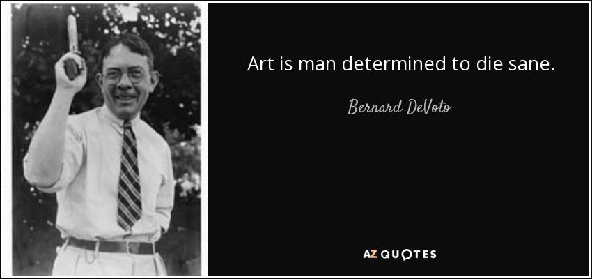 Art is man determined to die sane. - Bernard DeVoto