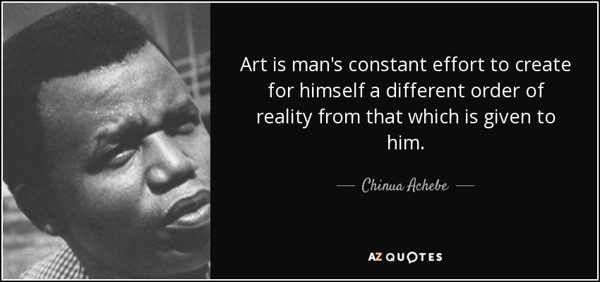 Art is man's constant effort to create for himself a different order of reality from that which is given to him. - Chinua Achebe