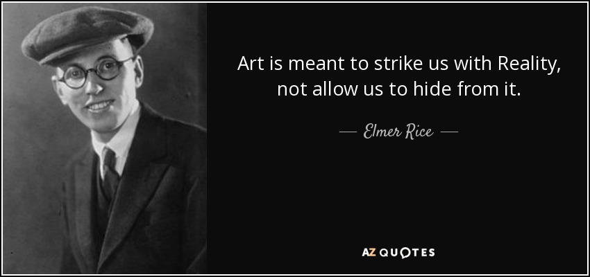 Art is meant to strike us with Reality, not allow us to hide from it. - Elmer Rice