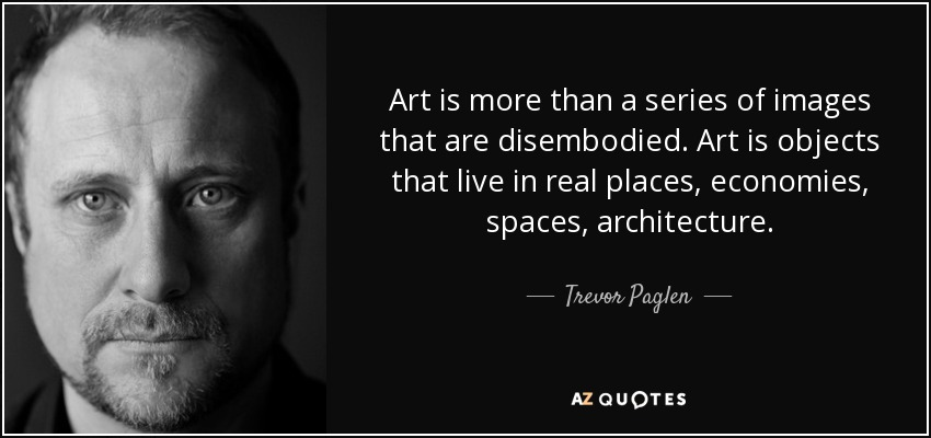 Art is more than a series of images that are disembodied. Art is objects that live in real places, economies, spaces, architecture. - Trevor Paglen