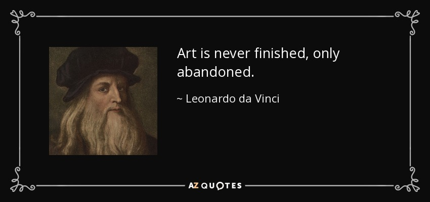 Art is never finished, only abandoned. - Leonardo da Vinci