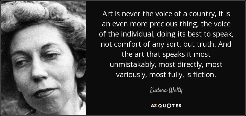 Art is never the voice of a country, it is an even more precious thing, the voice of the individual, doing its best to speak, not comfort of any sort, but truth. And the art that speaks it most unmistakably, most directly, most variously, most fully, is fiction. - Eudora Welty