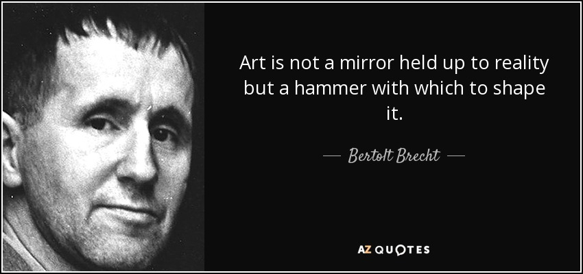 Art is not a mirror held up to reality but a hammer with which to shape it. - Bertolt Brecht