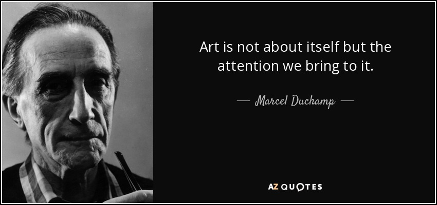 Art is not about itself but the attention we bring to it. - Marcel Duchamp