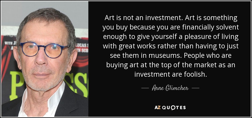 Art is not an investment. Art is something you buy because you are financially solvent enough to give yourself a pleasure of living with great works rather than having to just see them in museums. People who are buying art at the top of the market as an investment are foolish. - Arne Glimcher