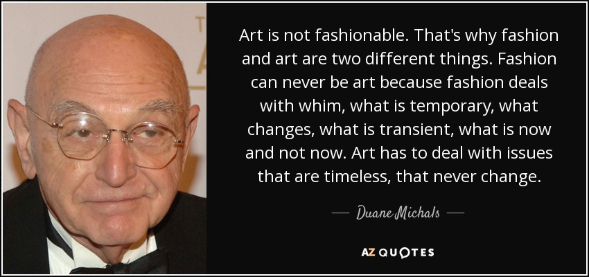 Art is not fashionable. That's why fashion and art are two different things. Fashion can never be art because fashion deals with whim, what is temporary, what changes, what is transient, what is now and not now. Art has to deal with issues that are timeless, that never change. - Duane Michals