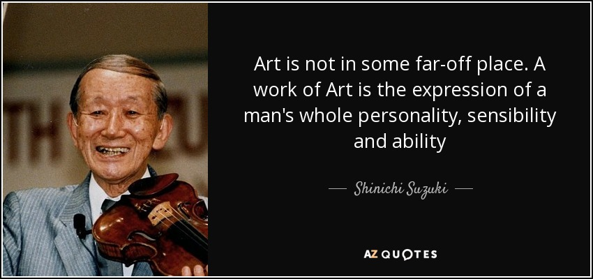 Art is not in some far-off place. A work of Art is the expression of a man's whole personality, sensibility and ability - Shinichi Suzuki