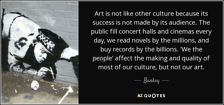 Art is not like other culture because its success is not made by its audience. The public fill concert halls and cinemas every day, we read novels by the millions, and buy records by the billions. 'We the people' affect the making and quality of most of our culture, but not our art. - Banksy