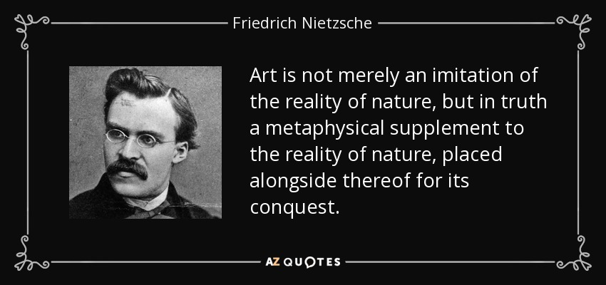 Art is not merely an imitation of the reality of nature, but in truth a metaphysical supplement to the reality of nature, placed alongside thereof for its conquest. - Friedrich Nietzsche