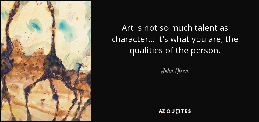 Art is not so much talent as character… it's what you are, the qualities of the person. - John Olsen