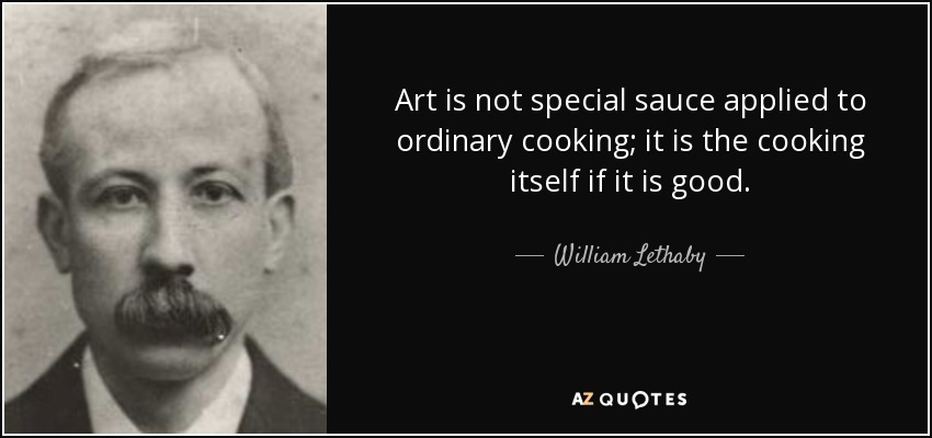 Art is not special sauce applied to ordinary cooking; it is the cooking  itself if