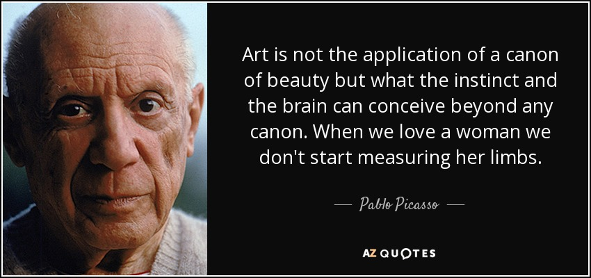 Art is not the application of a canon of beauty but what the instinct and the brain can conceive beyond any canon. When we love a woman we don't start measuring her limbs. - Pablo Picasso
