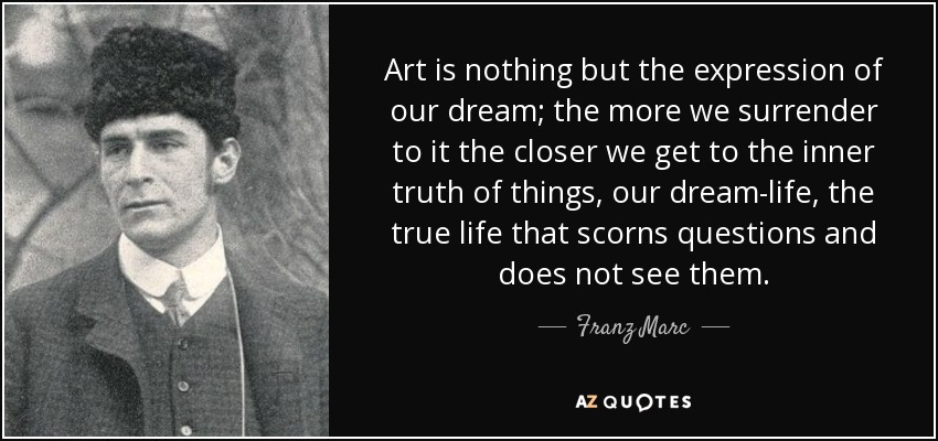 Art is nothing but the expression of our dream; the more we surrender to it the closer we get to the inner truth of things, our dream-life, the true life that scorns questions and does not see them. - Franz Marc