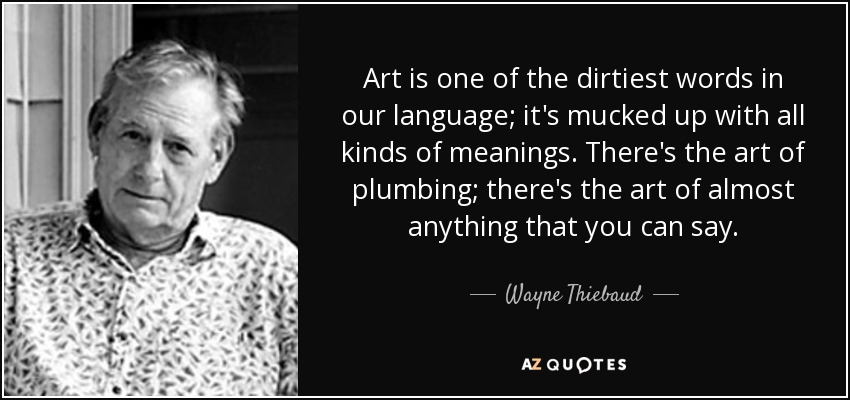 Art is one of the dirtiest words in our language; it's mucked up with all kinds of meanings. There's the art of plumbing; there's the art of almost anything that you can say. - Wayne Thiebaud