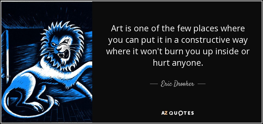 Art is one of the few places where you can put it in a constructive way where it won't burn you up inside or hurt anyone. - Eric Drooker