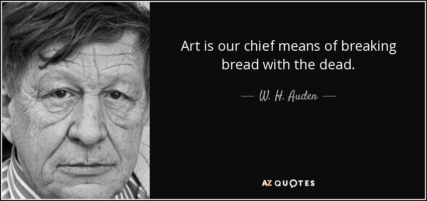 Art is our chief means of breaking bread with the dead. - W. H. Auden