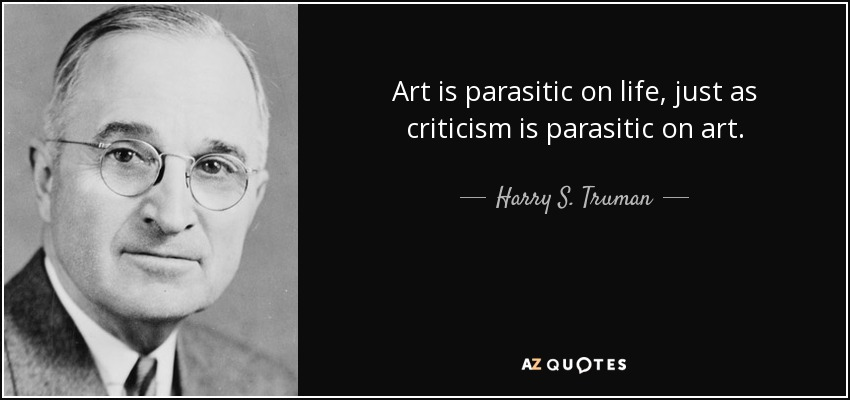 Art is parasitic on life, just as criticism is parasitic on art. - Harry S. Truman