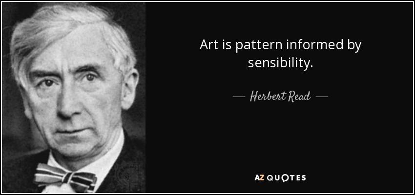 Art is pattern informed by sensibility. - Herbert Read