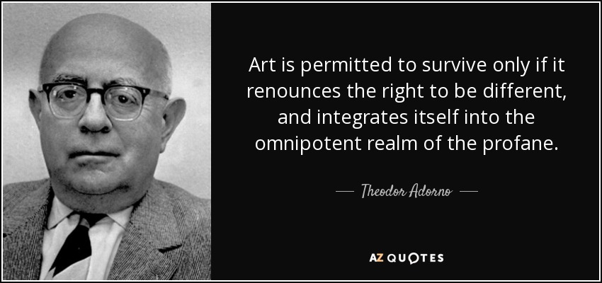 Art is permitted to survive only if it renounces the right to be different, and integrates itself into the omnipotent realm of the profane. - Theodor Adorno