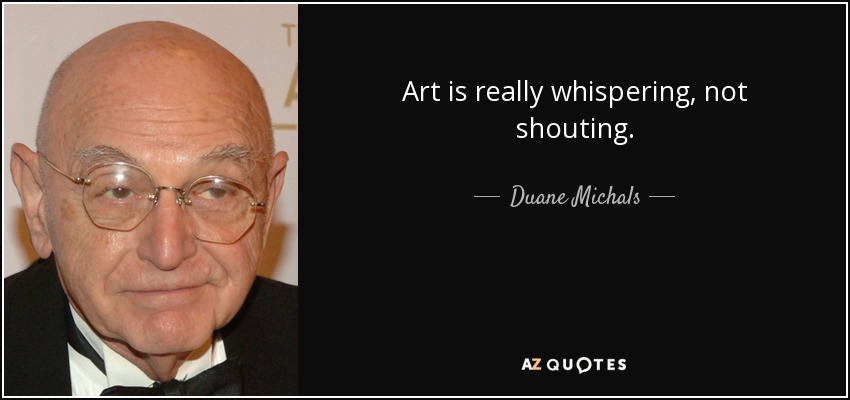 Art is really whispering, not shouting. - Duane Michals