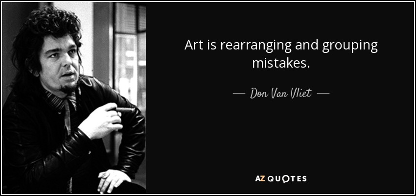 Art is rearranging and grouping mistakes. - Don Van Vliet