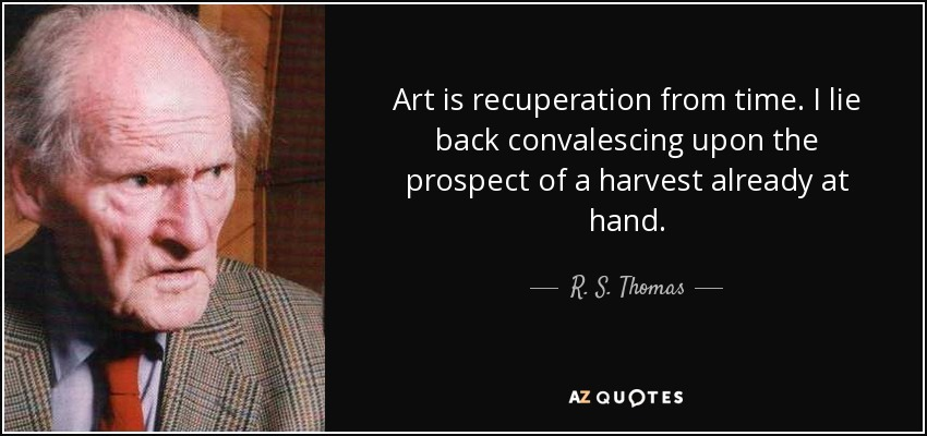 Art is recuperation from time. I lie back convalescing upon the prospect of a harvest already at hand. - R. S. Thomas
