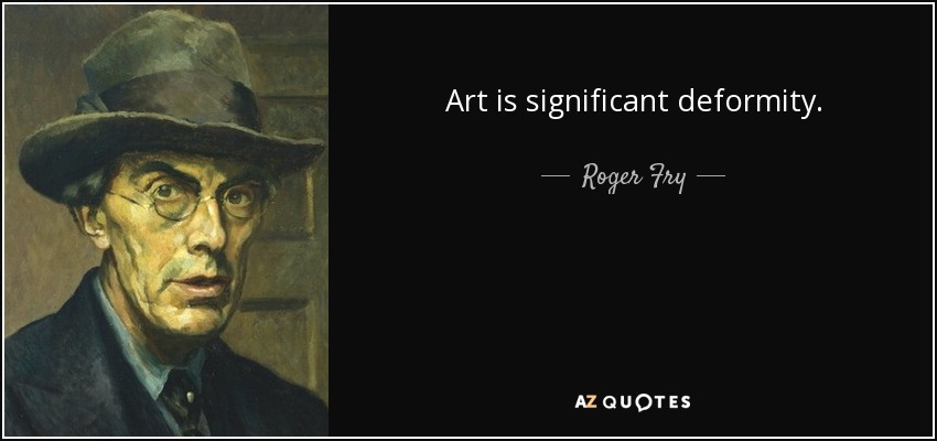 Art is significant deformity. - Roger Fry