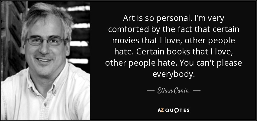 Art is so personal. I'm very comforted by the fact that certain movies that I love, other people hate. Certain books that I love, other people hate. You can't please everybody. - Ethan Canin