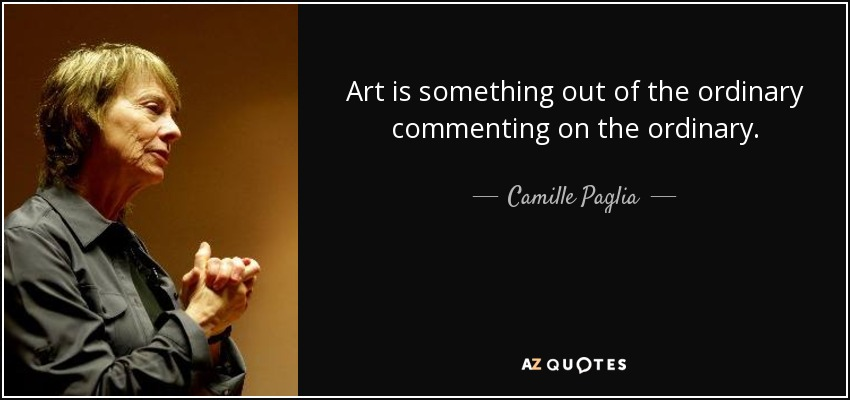 Art is something out of the ordinary commenting on the ordinary. - Camille Paglia