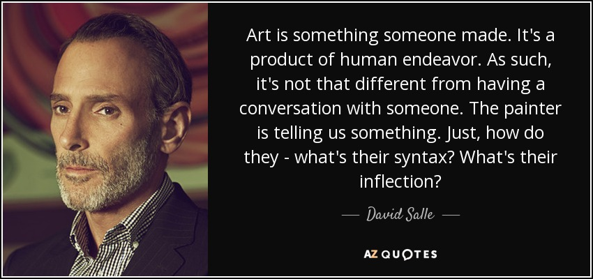 Art is something someone made. It's a product of human endeavor. As such, it's not that different from having a conversation with someone. The painter is telling us something. Just, how do they - what's their syntax? What's their inflection? - David Salle