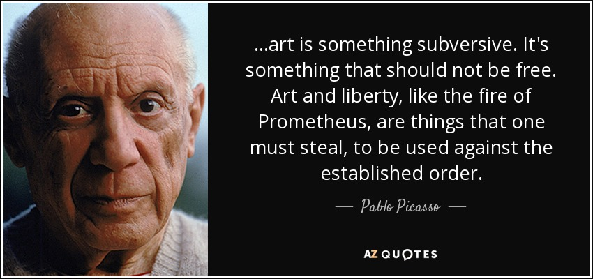 ...art is something subversive. It's something that should not be free. Art and liberty, like the fire of Prometheus, are things that one must steal, to be used against the established order. - Pablo Picasso