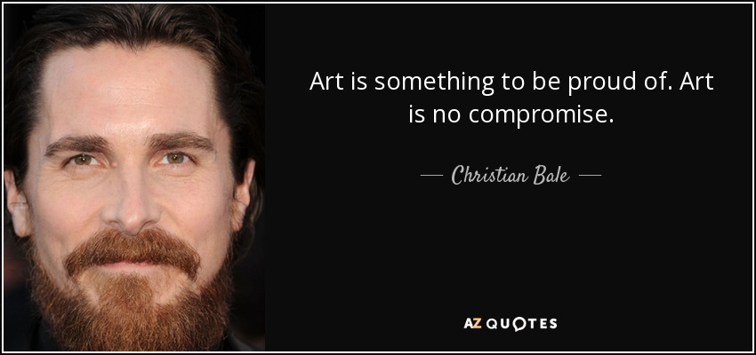 Art is something to be proud of. Art is no compromise. - Christian Bale