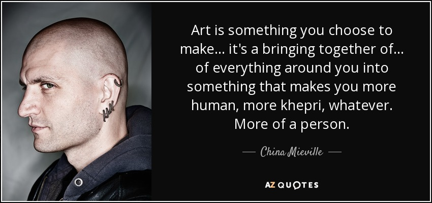 Art is something you choose to make... it's a bringing together of... of everything around you into something that makes you more human, more khepri, whatever. More of a person. - China Mieville