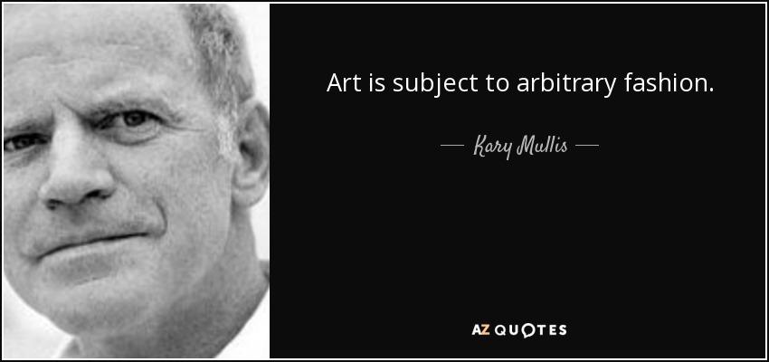 Art is subject to arbitrary fashion. - Kary Mullis